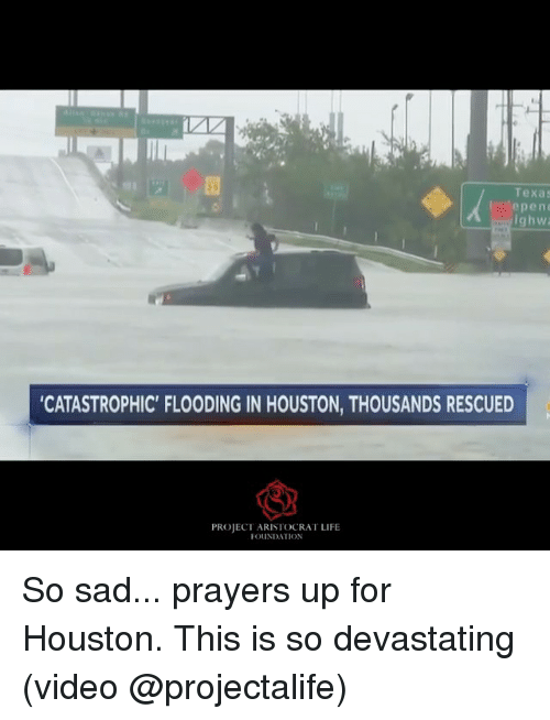 Life, Memes, and Houston: Texas  epenc  ghwa  CATASTROPHIC' FLOODING IN HOUSTON, THOUSANDS RESCUED  PROJECT ARISIOCRAT LIFE  FOUNDATION So sad... prayers up for Houston. This is so devastating (video @projectalife)
