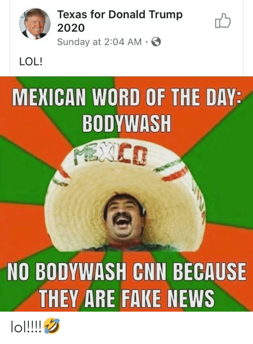 Mexican Word of the Day: Texas for Donald Trump  2020  Sunday at 2:04 AM -  LOL!  MEXICAN WORD OF THE DAY:  BODYWASH  NO BODYWASH CNN BECAUSE  THEY ARE FAKE NEWS lol!!!!🤣
