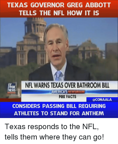 Facts, Memes, and Nfl: TEXAS GOVERNOR GREG ABBOTT  TELLS THE NFL HOW IT IS  NFL WARNSTEXAS OVERBATHROOM BILL  MERICAS  FOX FACTS  CONAALA  CONSIDERS PASSING BILL REQUIRING  ATHLETES TO STAND FOR ANTHEM Texas responds to the NFL, tells them where they can go!