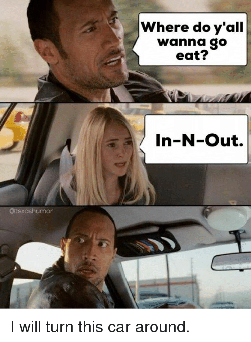 Texas: @texas humor  Where do y'all  wanna go  eat?  In-N-Out. I will turn this car around.