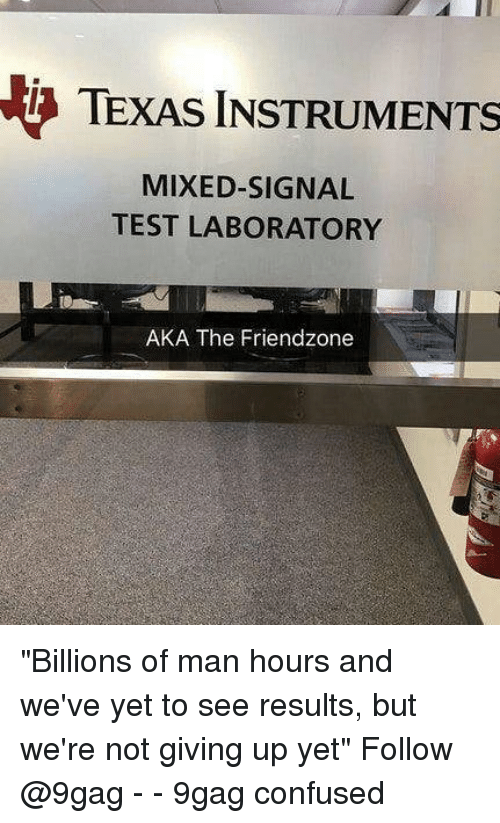 """9gag, Confused, and Friendzone: TEXAS INSTRUMENTS  MIXED-SIGNAL  TEST LABORATORY  AKA The Friendzone """"Billions of man hours and we've yet to see results, but we're not giving up yet"""" Follow @9gag - - 9gag confused"""