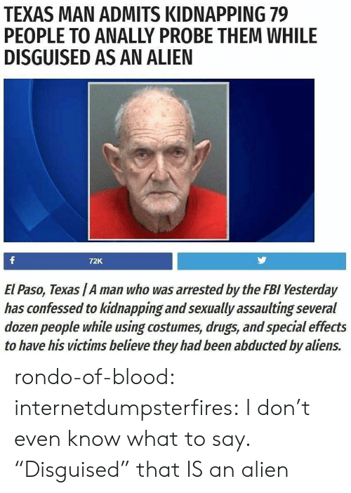 "rondo: TEXAS MAN ADMITS KIDNAPPING 79  PEOPLE TO ANALLY PROBE THEM WHILE  DISGUISED AS AN ALIEN  72K  El Paso, Texas /A man who was arrested by the FBI Yesterday  has confessed to kidnapping and sexually assaulting several  dozen people while using costumes, drugs, and special effects  to have his victims believe they had been abducted by aliens. rondo-of-blood:  internetdumpsterfires: I don't even know what to say. ""Disguised"" that IS an alien"