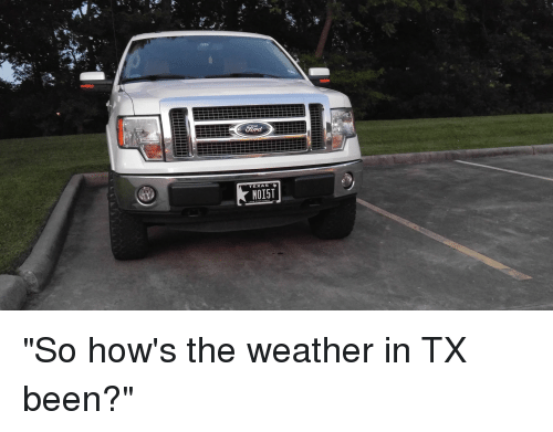 TEXAS MO15T So How's the Weather in TX Been?   Funny Meme on SIZZLE