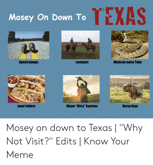 "Texas Meme: TEXAS  Mosey On Down To  Speed bumps  Mexican noise Tube  centaurs  Mayor ""Dirty"" Sanchez  Horny Boyz  meat folders Mosey on down to Texas 