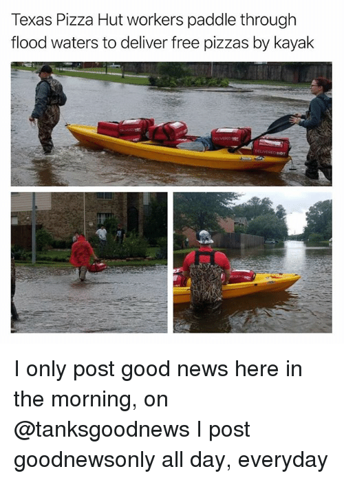Deliverance: Texas Pizza Hut workers paddle through  flood waters to deliver free pizzas by kayak I only post good news here in the morning, on @tanksgoodnews I post goodnewsonly all day, everyday
