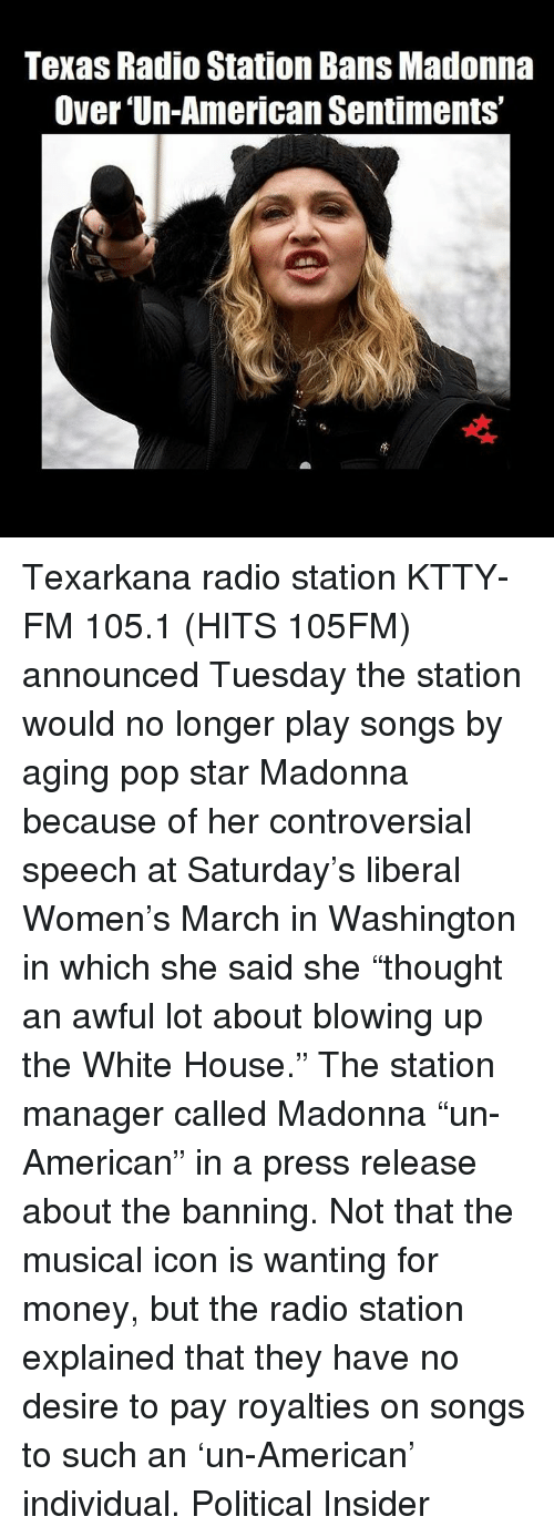 """Women March: Texas Radio Station Bans Madonna  Over Un-American Sentiments"""" Texarkana radio station KTTY-FM 105.1 (HITS 105FM) announced Tuesday the station would no longer play songs by aging pop star Madonna because of her controversial speech at Saturday's liberal Women's March in Washington in which she said she """"thought an awful lot about blowing up the White House."""" The station manager called Madonna """"un-American"""" in a press release about the banning.  Not that the musical icon is wanting for money, but the radio station explained that they have no desire to pay royalties on songs to such an 'un-American' individual.  Political Insider"""