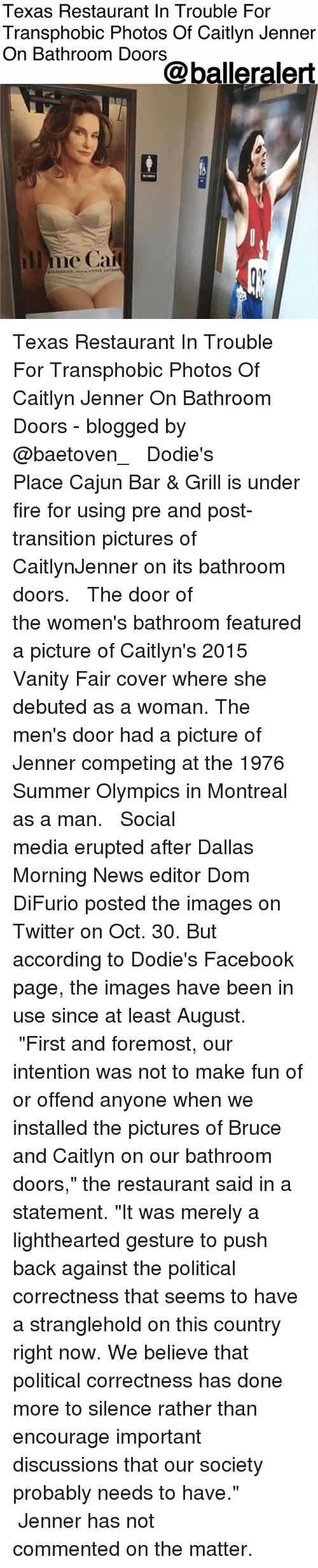 "Caitlyn Jenner, Facebook, and Fire: Texas Restaurant In Trouble For  Transphobic Photos Of Caitlyn Jenner  On Bathroom Doors  @balleralert  llme Cai Texas Restaurant In Trouble For Transphobic Photos Of Caitlyn Jenner On Bathroom Doors - blogged by @baetoven_ ⠀⠀⠀⠀⠀⠀⠀ ⠀⠀⠀⠀⠀⠀⠀ Dodie's Place Cajun Bar & Grill is under fire for using pre and post-transition pictures of CaitlynJenner on its bathroom doors. ⠀⠀⠀⠀⠀⠀⠀ ⠀⠀⠀⠀⠀⠀⠀ The door of the women's bathroom featured a picture of Caitlyn's 2015 Vanity Fair cover where she debuted as a woman. The men's door had a picture of Jenner competing at the 1976 Summer Olympics in Montreal as a man. ⠀⠀⠀⠀⠀⠀⠀ ⠀⠀⠀⠀⠀⠀⠀ Social media erupted after Dallas Morning News editor Dom DiFurio posted the images on Twitter on Oct. 30. But according to Dodie's Facebook page, the images have been in use since at least August. ⠀⠀⠀⠀⠀⠀⠀ ⠀⠀⠀⠀⠀⠀⠀ ""First and foremost, our intention was not to make fun of or offend anyone when we installed the pictures of Bruce and Caitlyn on our bathroom doors,"" the restaurant said in a statement. ""It was merely a lighthearted gesture to push back against the political correctness that seems to have a stranglehold on this country right now. We believe that political correctness has done more to silence rather than encourage important discussions that our society probably needs to have."" ⠀⠀⠀⠀⠀⠀⠀ ⠀⠀⠀⠀⠀⠀⠀ Jenner has not commented on the matter."