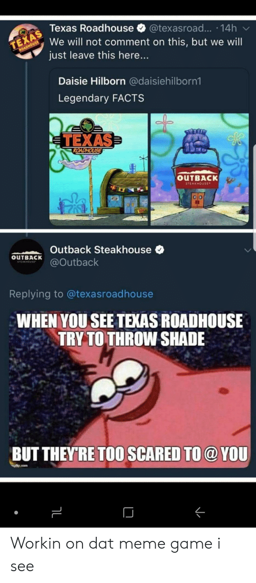 throw shade: Texas Roadhouse @texasroad... 14h  We will not comment on this, but we will  just leave this here...  Daisie Hilborn @daisiehilborn1  Legendary FACTS  TEXAS  OUTBACK  STEAKHOUse  Outback Steakhouse  OuTBACKutback  Replying to @texasroadhouse  WHEN YOU SEE TEXAS ROADHOUSE  TRY TO THROW SHADE  BUT THEYRE TOO SCARED TO @ YOU Workin on dat meme game i see