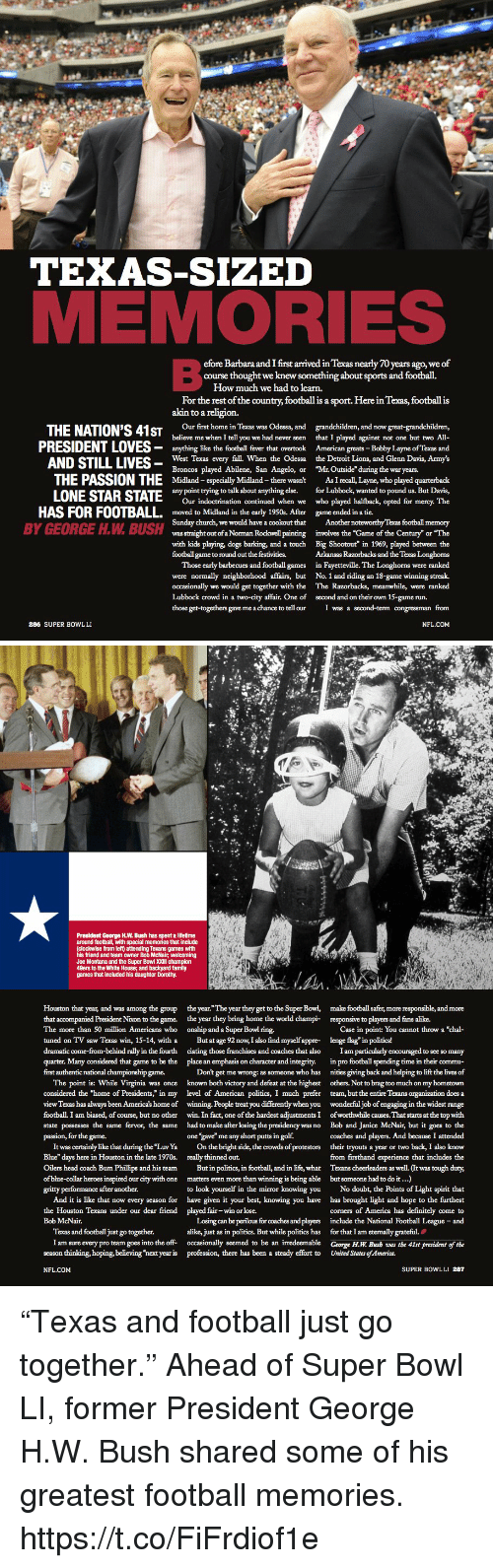 """Joe Montana: TEXAS-SIZED  MEMORIES  efore Barbara and I first arrived in Texas nearly 70 years ago, we of  For the rest of the country, football is a sport. Here in Texas, football is  Our first home in Texas was Odessa, and grandchildren, and now great-grandchildren,  ht we knew something about sports and football.  How much we had to learn.  akin to a religion  THE NATION'S 41STos  and  believe me when I tell you we had never seen  、-West Texas every fall. When the Odessa  Midland - especially Midland -there wasn't  Our indoctrination continued when we  that I played against not one but two All-  PRESIDENT LOVES- anything ike the football fever that overtook American greats -Bobby Layne of Texas and  TI,  the Detroit Lions, and Glenn Davis, Army's  Broncos played Abilene, San Angelo, or """"Mr. Outside"""" during the war years.  THE PASSION THE  LONE STAR dis  As I recall,Layne, who played quarterback  any point trying to talk about anything else.  for Lubbock, wanted to pound us. But Davis,  who played halfback, opted for mercy. The  HAS FOR FOOTBALL. moved to Midland in the early 1950. After  game ended in a tie.  Sunday church, we would have a cookout that Another noteworthy Texas footbal memory  was straight out of a Norman Rockwell painting involves the """"Game of the Century"""" or """"Thie  with kids playing, dogs barking, and a touch Big Shootout"""" in 1969, played between the  Arkansas Razorbacks and the Texas Longhoms  Those early barbecues and football games in Fayetteville. The Longhorns were ranked  were normally neighborhood affairs, but No. 1 and riding an 18-game winning streak.  occasionally we would get together with the The Razorbacks, meanwhile, were ranked  BY GEORGE H.W. BUSH  football game to round out the festivities.  Lubbock crowd in a two-city affair. One of  those get-togethers gave me a chance to tellour  second and on their own 15-game run  I was a second-term congressman from  286 SUPER BOWLLI  NFL.COM   President George H.W. Bush has spent a lifeti"""