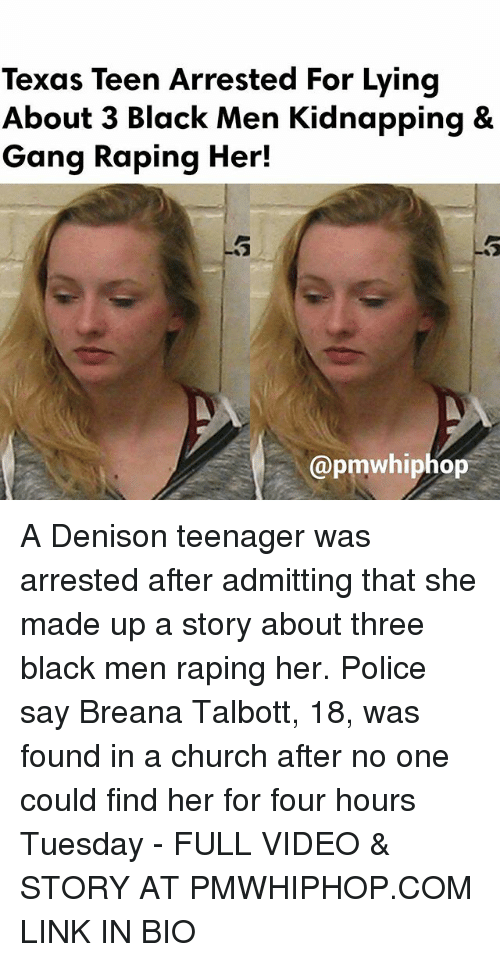 Memes, 🤖, and Linked In: Texas Teen Arrested For Lying  About 3 Black Men Kidnapping &  Gang Raping Her!  @pmwhiphop A Denison teenager was arrested after admitting that she made up a story about three black men raping her. Police say Breana Talbott, 18, was found in a church after no one could find her for four hours Tuesday - FULL VIDEO & STORY AT PMWHIPHOP.COM LINK IN BIO