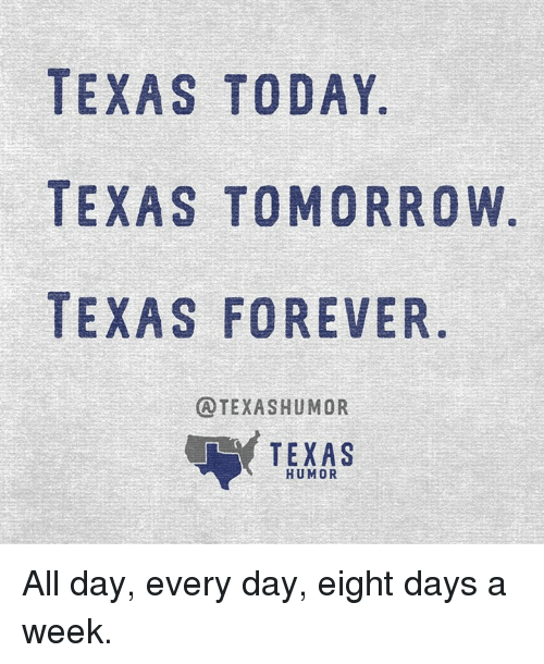 Forever, Texas, and Today: TEXAS TODAY  TEXAS TOMORROW  TEXAS FOREVER  ATEXAS HUMOR  TEXAS  HUMOR All day, every day, eight days a week.