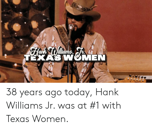 Hank: TEXAS WMEN 38 years ago today, Hank Williams Jr. was at #1 with Texas Women.