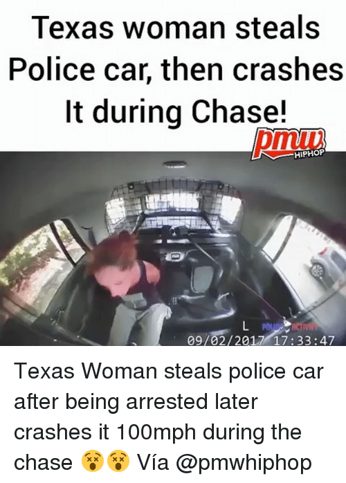 Memes, Police, and Chase: Texas woman steals  Police car, then crashes  It during Chase!  pmuv  HIPHOP  09/02/2017 17:33:47 Texas Woman steals police car after being arrested later crashes it 100mph during the chase 😵😵 Vía @pmwhiphop