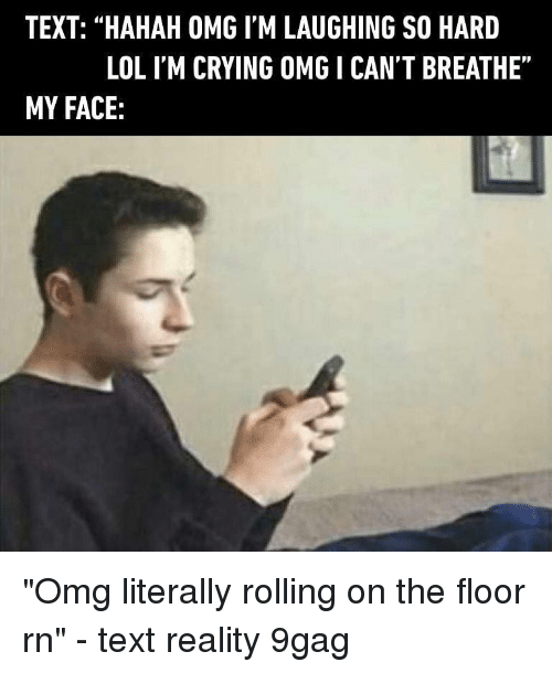 "I Cant Breathe: TEXT: ""HAHAH OMG I'M LAUGHING SO HARD  LOL I'M CRYING OMG I CANT BREATHE""  MY FACE: ""Omg literally rolling on the floor rn"" - text reality 9gag"