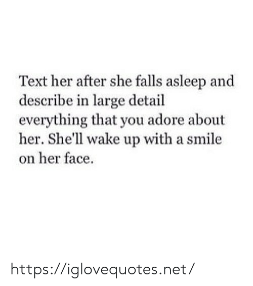 adore: Text her after she falls asleep and  describe in large detail  everything that you adore about  her. She'll wake up with a smile  on her face https://iglovequotes.net/