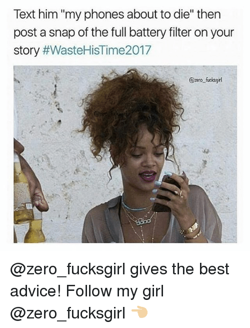 "Advice, Zero, and Best: Text him ""my phones about to die"" then  post a snap of the full battery filter on your  story #WasteHisTime2017  @zero fucksgirl @zero_fucksgirl gives the best advice! Follow my girl @zero_fucksgirl 👈🏼"