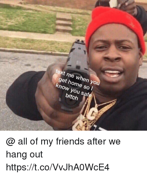 Bitch, Friends, and Funny: text me when yo  get home so l  know you safe  bitch @ all of my friends after we hang out https://t.co/VvJhA0WcE4