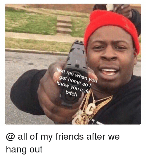 Bitch, Friends, and Funny: text me when yo  get home so l  know you safe  bitch @ all of my friends after we hang out