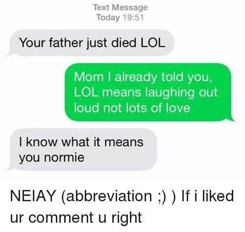 laughing out loud: Text Message  Today 19:51  Your father just died LOL  Mom I already told you,  LOL means laughing out  loud not lots of love  I know what it means  you normie NEIAY (abbreviation ;) ) If i liked ur comment u right