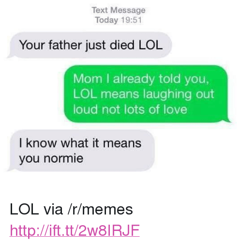 "laughing out loud: Text Message  Today 19:51  Your father just died LOL  Mom I already told you,  LOL means laughing out  loud not lots of love  I know what it means  you normie <p>LOL via /r/memes <a href=""http://ift.tt/2w8IRJF"">http://ift.tt/2w8IRJF</a></p>"
