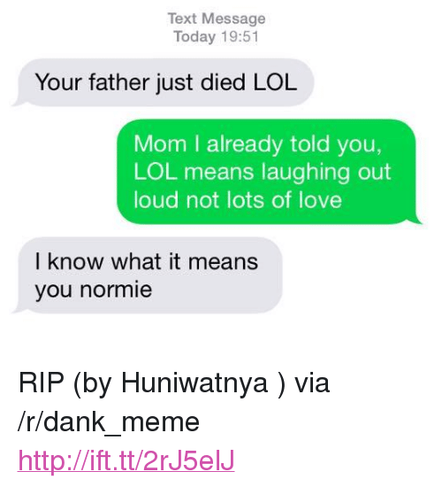 "laughing out loud: Text Message  Today 19:51  Your father just died LOL  Mom I already told you,  LOL means laughing out  loud not lots of love  I know what it means  you normie <p>RIP (by Huniwatnya ) via /r/dank_meme <a href=""http://ift.tt/2rJ5elJ"">http://ift.tt/2rJ5elJ</a></p>"