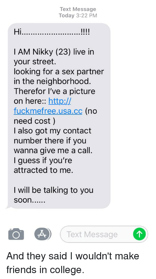 College, Friends, and Sex: Text Message  Today 3:22 PM  Hi  I AM Nikky (23) live in  your street.  looking for a sex partner  in the neighborhood.  Therefor l've a picture  on here:: http://  fuckmefree.usa.cc (no  need cost)  I also got my contact  number there if you  wanna give me a call.  I guess if you're  attracted to me.  I will be talking to you  OM Text Message 。