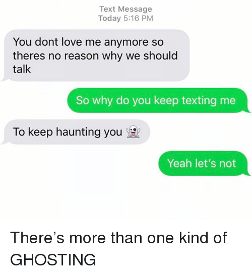 Love, Relationships, and Texting: Text Message  Today 5:16 PM  You dont love me anymore so  theres no reason why we should  talk  So why do you keep texting me  To keep haunting you  Yeah let's not There's more than one kind of GHOSTING