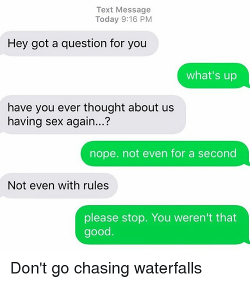Nopes: Text Message  Today 9:16 PM  Hey got a question for you  what's up  have you ever thought about us  having sex again...?  nope. not even for a second  Not even with rules  please stop. You weren't that  good Don't go chasing waterfalls