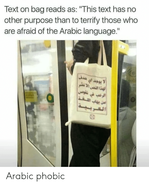 """Arabic: Text on bag reads as: """"This text has no  other purpose than to terrify those who  are afraid of the Arabic language."""" Arabic phobic"""