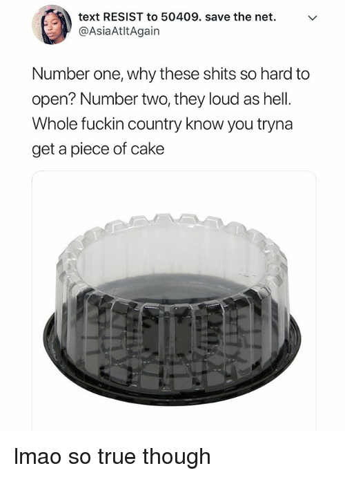 Lmao, True, and Cake: text RESIST to 50409. save the net.  @AsiaAtltAgain  Number one, why these shits so hard to  open? Number two, they loud as hell  Whole fuckin country know you tryna  get a piece of cake lmao so true though