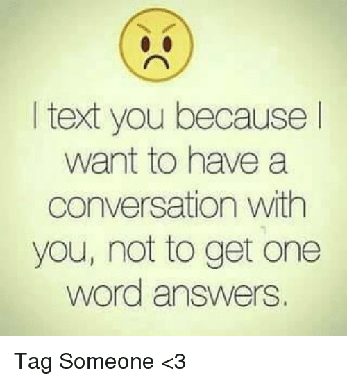 Memes, Texting, and 🤖: text you because  want to have a  conversation with  you, not to get one  word answers. Tag Someone <3