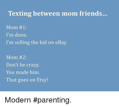 Crazy, eBay, and Friends: Texting between mom friends...  Mom 1:  I'm done.  I'm selling the kid on eBay.  Mom #2:  Don't be crazy.  You made him  That goes on Etsy! Modern #parenting.