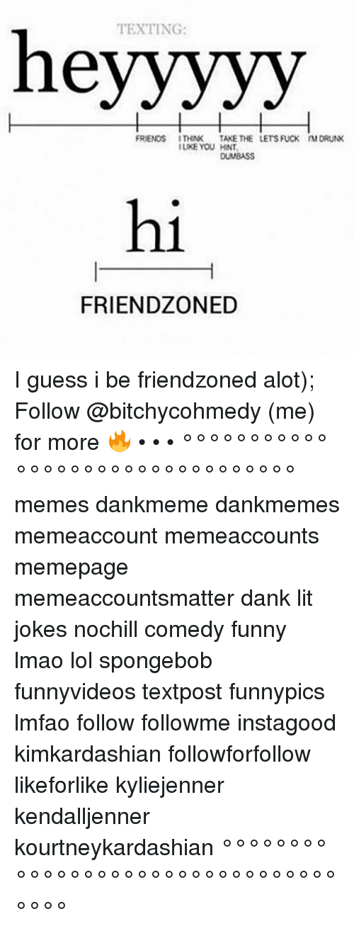 Dank, Friends, and Funny: TEXTING:  heyyyyy  FRIENDS THINK  TAKE THE LETS FUCK MDRUNK  IUKE YOU HNT,  DUMBASS  hi  FRIENDZONED I guess i be friendzoned alot); Follow @bitchycohmedy (me) for more 🔥 • • • °°°°°°°°°°°°°°°°°°°°°°°°°°°°°°°° memes dankmeme dankmemes memeaccount memeaccounts memepage memeaccountsmatter dank lit jokes nochill comedy funny lmao lol spongebob funnyvideos textpost funnypics lmfao follow followme instagood kimkardashian followforfollow likeforlike kyliejenner kendalljenner kourtneykardashian °°°°°°°°°°°°°°°°°°°°°°°°°°°°°°°°°°°°
