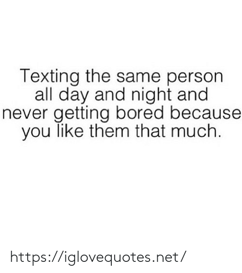 Texting: Texting the same person  all day and night and  never getting bored because  you like them that much. https://iglovequotes.net/