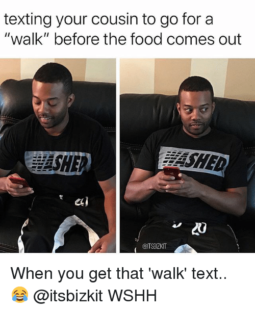 "Food, Memes, and Texting: texting your cousin to go for a  walk"" before the food comes out  SHED  20  @TSBIZKIT When you get that 'walk' text.. 😂 @itsbizkit WSHH"