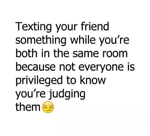Friends, Memes, and Texting: Texting your friend  something while you're  both in the same room  because not everyone is  privileged to know  you're judging  them