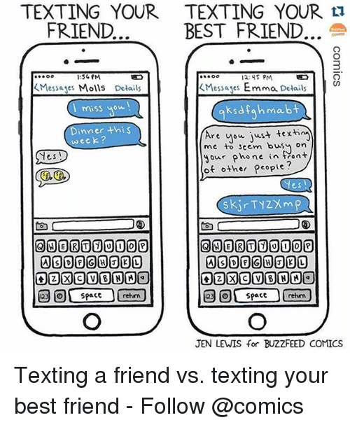 Friends Best Friend: TEXTING YOUR TEXTING YOUR  FRIEND.  BEST FRIEND  12: S PM  Messages Emma Details  Messages Molls Details  miss Wow  mabt  ksarah  Dinner th S  Are  you just texti  week?  me to seem busy On  your  phone in Mont  Yes  of other people?  Yes!  la  123 Space return  JEN LEWIS for BUZZFEED COMICS Texting a friend vs. texting your best friend - Follow @comics