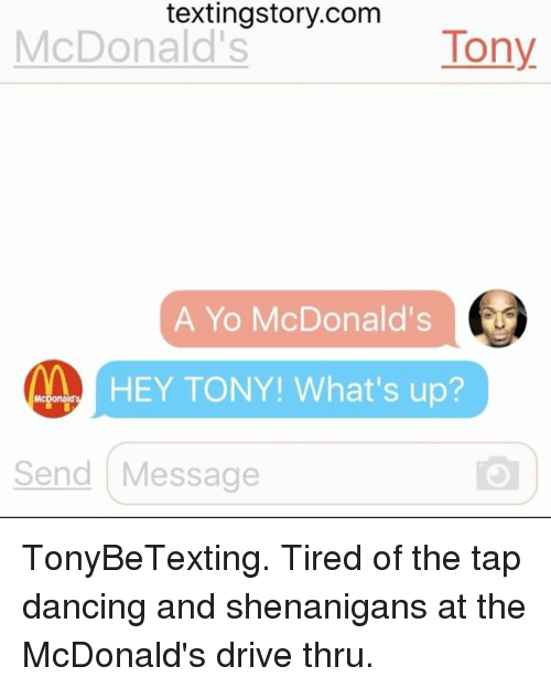 Dancing, McDonalds, and Memes: textingstory.com  McDonald's  Tony  A Yo McDonald's  HEY TONY! What's up  Send Message TonyBeTexting. Tired of the tap dancing and shenanigans at the McDonald's drive thru.