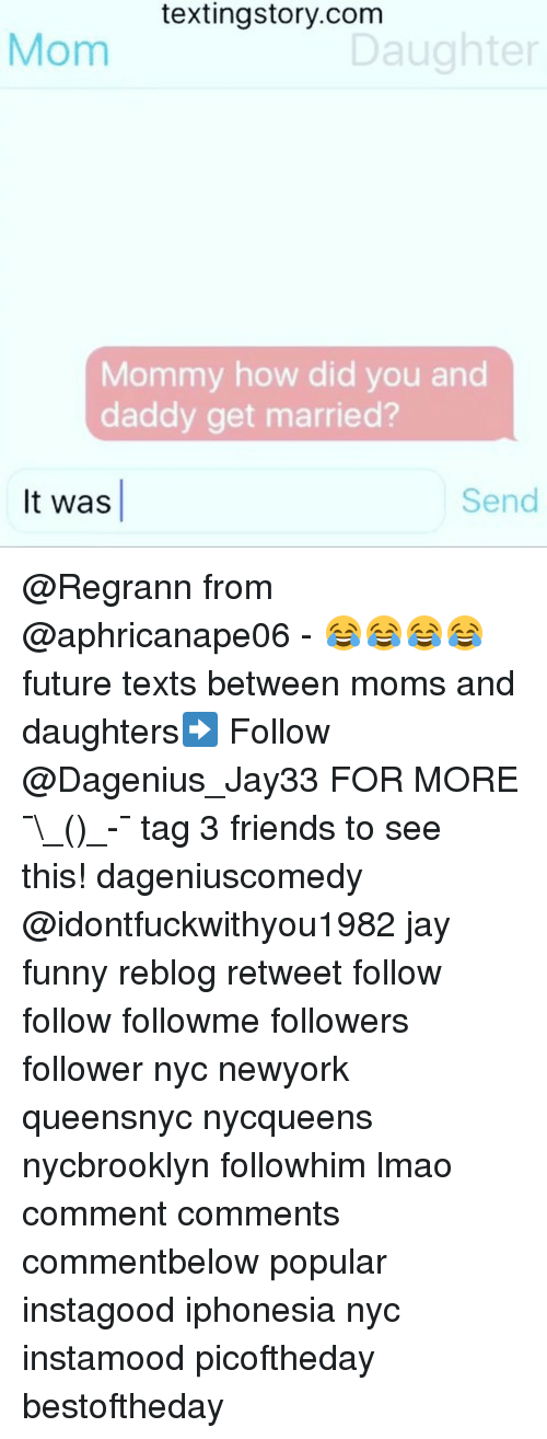 Friends, Funny, and Future: textingstory.com  Mom  Daughter  Mommy how did you and  daddy get married?  It was  Send @Regrann from @aphricanape06 - 😂😂😂😂 future texts between moms and daughters➡️ Follow @Dagenius_Jay33 FOR MORE ¯\_(ツ)_-¯ tag 3 friends to see this! dageniuscomedy @idontfuckwithyou1982 jay funny reblog retweet follow follow followme followers follower nyc newyork queensnyc nycqueens nycbrooklyn followhim lmao comment comments commentbelow popular instagood iphonesia nyc instamood picoftheday bestoftheday