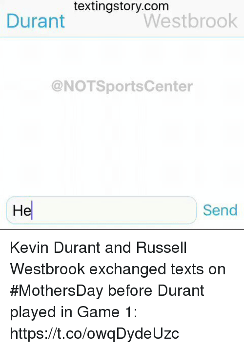 Kevin Durant, Russell Westbrook, and Sports: textingstory.com  Westbrook  Durant  @NOT Sports Center  He  Send Kevin Durant and Russell Westbrook exchanged texts on #MothersDay before Durant played in Game 1: https://t.co/owqDydeUzc