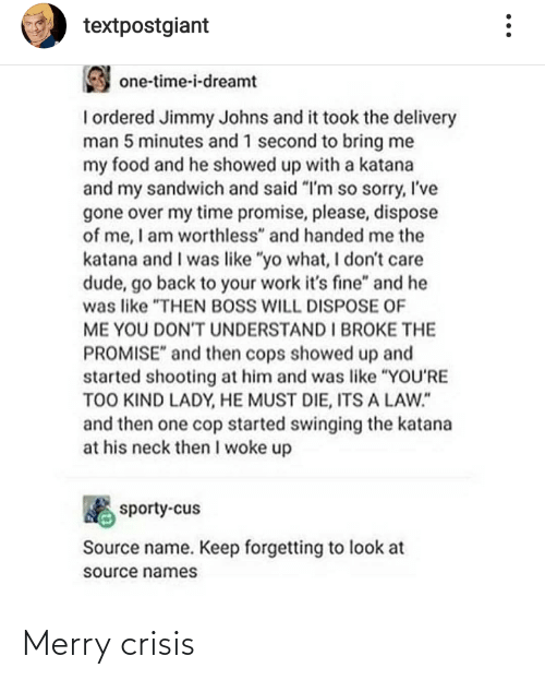 "cops: textpostgiant  one-time-i-dreamt  I ordered Jimmy Johns and it took the delivery  man 5 minutes and 1 second to bring me  my food and he showed up with a katana  and my sandwich and said ""I'm so sorry, I've  gone over my time promise, please, dispose  of me, I am worthless"" and handed me the  katana and I was like ""yo what, I don't care  dude, go back to your work it's fine"" and he  was like ""THEN BOSS WILL DISPOSE OF  ME YOU DONT UNDERSTAND I BROKE THE  PROMISE"" and then cops showed up and  started shooting at him and was like ""YOU'RE  TOO KIND LADY, HE MUST DIE, ITS A LAW.""  and then one cop started swinging the katana  at his neck then I woke up  sporty-cus  Source name. Keep forgetting to look at  source names Merry crisis"