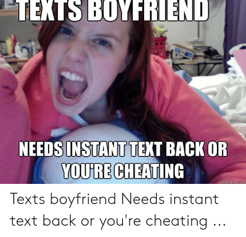 Cheating Girlfriend Meme: TEXTS BOYFRIEND  INSTANT  YOU'RE CHEATING  NEEDS  TEXT BACK OR  quickmeme.com Texts boyfriend Needs instant text back or you're cheating ...