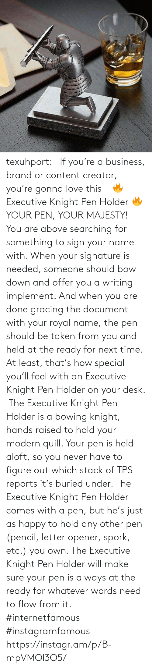 brand: texuhport:⎆ If you're a business, brand or content creator, you're gonna love this ⎆⁣ 🔥 Executive Knight Pen Holder 🔥⁣ YOUR PEN, YOUR MAJESTY!⁣ ⁣ You are above searching for something to sign your name with. When your signature is needed, someone should bow down and offer you a writing implement. And when you are done gracing the document with your royal name, the pen should be taken from you and held at the ready for next time. At least, that's how special you'll feel with an Executive Knight Pen Holder on your desk.⁣ ⁣ The Executive Knight Pen Holder is a bowing knight, hands raised to hold your modern quill. Your pen is held aloft, so you never have to figure out which stack of TPS reports it's buried under. The Executive Knight Pen Holder comes with a pen, but he's just as happy to hold any other pen (pencil, letter opener, spork, etc.) you own. The Executive Knight Pen Holder will make sure your pen is always at the ready for whatever words need to flow from it.⁣ #internetfamous  #instagramfamous https://instagr.am/p/B-mpVMOl3O5/
