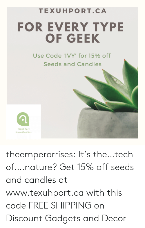 Candles: TEXUHPORT.CA  FOR EVERY TYPE  OF GEEK  Use Code 'IVY' for 15% off  Seeds and Candles  Texuh Port  Discount Tech Store theemperorrises:  It's the…tech of….nature? Get 15% off seeds and candles at www.texuhport.ca with this code FREE SHIPPING on Discount Gadgets and Decor