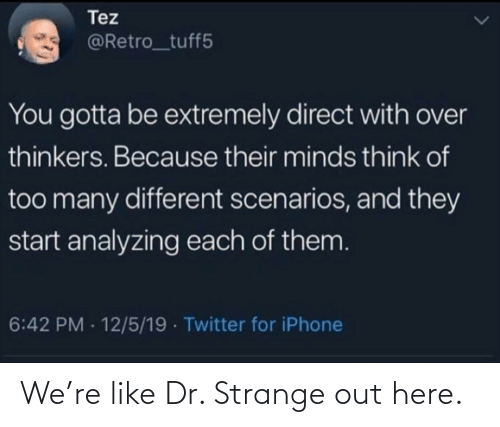 Minds: Tez  @Retro_tuff5  You gotta be extremely direct with over  thinkers. Because their minds think of  too many different scenarios, and they  start analyzing each of them.  6:42 PM - 12/5/19 · Twitter for iPhone We're like Dr. Strange out here.