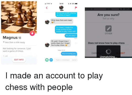 tew: TFW  20:45  89% .  TEW  20:45  Hil Do you prefer playing  as white or black?  Are you sure?  Tell us why  What does that even mean  For chess. I made this  tinder profile to find  people to play chess with  OTHER  Do you play?  Magnus 18  Sent  Oh yeah I forgot Imao l  prefer black but I forgot  hiw to play chess  less than a mile awa  Does not know how to play chess  Not looking for romance. I just  want a game of chess  Today 20:45  Nice knowing you  CAN  MIT  1. d4  Unmatchin  G Type a message Send  EDIT INFO  GIF I made an account to play chess with people