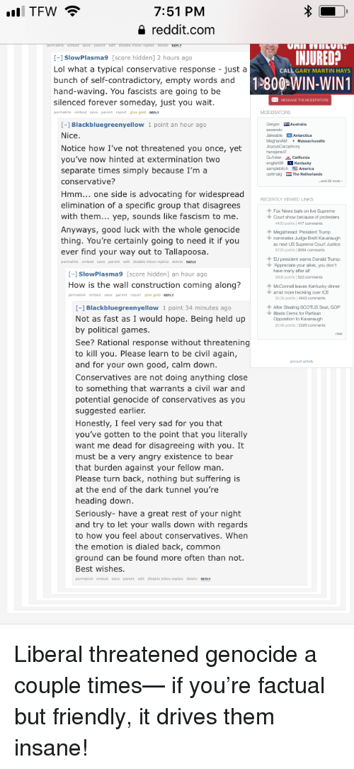 Donald Trump, Lol, and Martin: TFW  7:51 PM  4 reddit.com  INJURED?  CALL GARY MARTIN HAYS  -1 SlowPlasma9 [score hidden] 2 hours ago  Lol what a typical conservative response just a  bunch of self-contradictory, empty words and  1800-WIN-WINT  hand-waving. You fascists are going to be  silenced forever someday, just you wait  permaink embed save parent report give gold REPLY  Guypo Australia  -] Blackbluegreenyellow 1 point an hour ago  Nice  Notice how I've not threatened you once, yet  you've now hinted at extermination two  separate times simply because I'm a  conservative?  JakoobleAntarctica  MoghanAM Massachusetts  hansjens4  englishos Kentucky  samplebitchAmerica  ptmolgThe Netherlands  Hmm... one side is advocating for widespread  RECENTLY VIEWED LINKS  elimination of a specific group that disagrees  Fox News bails on ive Supreme  with them... yep, sounds like fascism to me  Anyways, good luck with the whole genocide  thing. You're certainly going to need it if you  ever find your way out to Tallapoosa  permalink embed save parent edit disable inbox replies delete REPLY  Court show because of protesters  4450 points 417 comments  + Megathread: President Trump  norninates Judge Brett Kavanaugh  as next US Supreme Court Justice  733 points 9584 comments  EJ president warns Donald Trump:  Appreciate your alies, you don'  have marry after al  805 points 523 comments  -1 SlowPlasma9 [score hidden] an hour ago  How is the wall construction coming along?  permalink embedsave parent report ghe gold REPLY  + McConnel leaves Kentucky diner  arid more hecking over ICE  02k paints 4542 commants  -] Blackbluegreenyellow 1 point 34 minutes ago  个After Stealing SCOTUS Seat, GOP  Blasts Dems for Partisan  Opposition to Kavanagh  20.8k points 3326 commant  Not as fast as I would hope. Being held up  by political games  See? Rational response without threatening  to kill you. Please learn to be civil again,  and for your own good, calm down.  Conservatives are not doing anyt