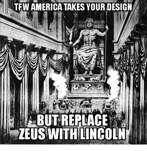 Glorious Greek Empire: TFW AMERICA TAKES YOURDESIGN  DESIGN  BUT REPLACE  ZEUS WITH LINCOLN
