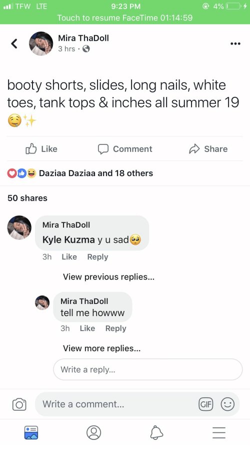 Y U: TFW LTE  9:23 PM  Touch to resume FaceTime 01:14:59  Mira ThaDoll  3 hrs .  booty shorts, slides, long nails, white  toes, tank tops & inches all summer 19  Like  Comment  Share  Daziaa Daziaa and 18 others  50 shares  Mira ThaDoll  Kyle Kuzma y u sad  3h Like Reply  View previous replies...  Mira ThaDoll  tell me howww  3h Like Reply  View more replies...  Write a reply...  O  Write a comment...