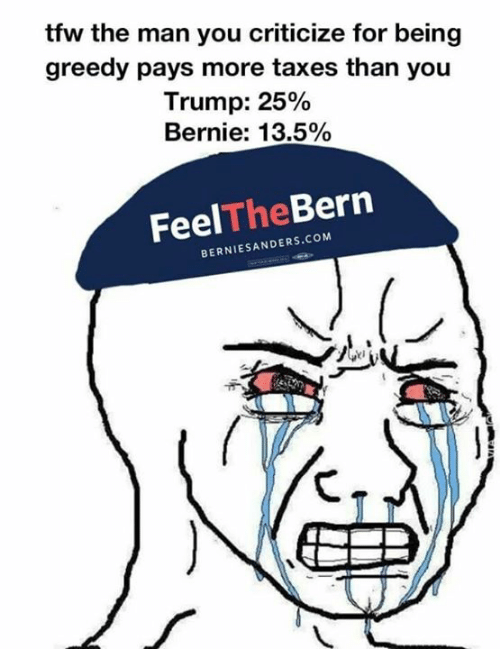 Bernie Sanders, Memes, and Tfw: tfw the man you criticize for being  greedy pays more taxes than you  Trump: 25%  Bernie: 13.5%  Feel  Bern  The  BERNIE SANDERS coM